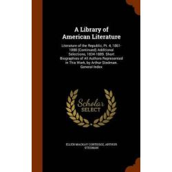 A Library of American Literature, Literature of the Republic, PT. 4, 1861-1888 (Continued) Additional Selections, 1834-1 Historyczne