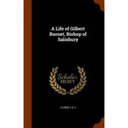 A Life of Gilbert Burnet, Bishop of Salisbury by T E S Clarke, 9781345204322. Historyczne