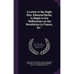 A Letter to the Right Hon. Edmund Burke, in Reply to His Reflections on the Revolution in France, &C. by Major 1747-1819 Scott, 9781342211873. Country