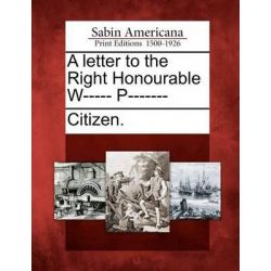 A Letter to the Right Honourable W----- P------- by Citizen, 9781275702677. Historyczne