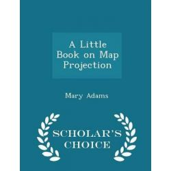 A Little Book on Map Projection - Scholar's Choice Edition by Mary Adams, 9781298432476. Historyczne