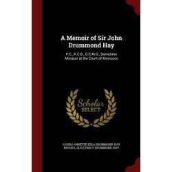 A Memoir of Sir John Drummond Hay, P.C., K.C.B., G.C.M.G., Sometime Minister at the Court of Morrocco by Louisa Annette Edla Drummond-Hay Brooks, 9781297663291.
