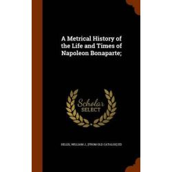 A Metrical History of the Life and Times of Napoleon Bonaparte; by William J [From Old Catalog] E Hillis, 9781344924986. Historyczne