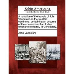 A Narrative of the Travels of John Vandeluer on the Western Continent, Containing an Account of the Conversion of an Indian Chief and His Family to Christianity. by John Vandelure, 9781275 Historyczne