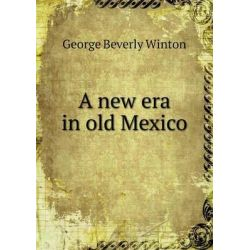 A New Era in Old Mexico by George Beverly Winton 71c3c0b9064
