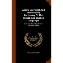 A New Universal and Pronouncing Dictionary of the French and English Languages, Containing Above Fifty Thousand Terms and Names by Nicolas Gouin Dufief, 9781345034493. Historyczne