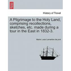 A Pilgrimage to the Holy Land, Comprising Recollections, Sketches, Etc. Made During a Tour in the East in 1832-3. by Marie Louis Lamartine De Prat, 9781241327040. Historyczne