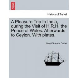 A Pleasure Trip to India, During the Visit of H.R.H. the Prince of Wales. Afterwards to Ceylon. with Plates. by Mary Elizabeth Corbet, 9781241212094. Historyczne