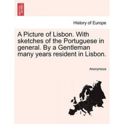 A Picture of Lisbon. with Sketches of the Portuguese in General. by a Gentleman Many Years Resident in Lisbon. by Anonymous, 9781240930586. Pozostałe