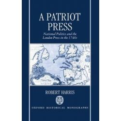 A Patriot Press, National Politics and the London Press in the 1740s by Robert Harris, 9780198203780.