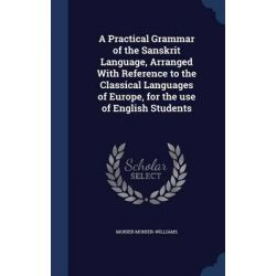 A Practical Grammar of the Sanskrit Language, Arranged with Reference to the Classical Languages of Europe, for the Use of English Students by Monier Monier-Williams, 9781340156428. Pozostałe