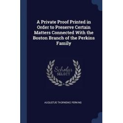 A Private Proof Printed in Order to Preserve Certain Matters Connected with the Boston Branch of the Perkins Family by Augustus Thorndike Perkins, 9781376483307. Historyczne