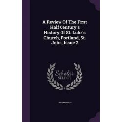 A Review of the First Half Century's History of St. Luke's Church, Portland, St. John, Issue 2 by Anonymous, 9781347944011.
