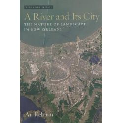 A River and Its City, The Nature of Landscape in New Orleans by Ari Kelman, 9780520234338. Pozostałe