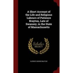 A Short Account of the Life and Religious Labours of Patience Brayton, Late of Swansey, in the State of Massachusetts by Patience Greene Brayton, 9781298787200. Historyczne