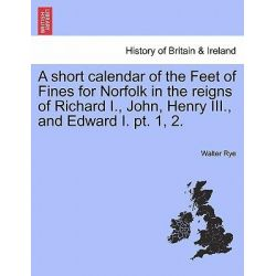 A Short Calendar of the Feet of Fines for Norfolk in the Reigns of Richard I., John, Henry III., and Edward I. PT. 1, 2. by Walter Rye, 9781241342470. Historyczne