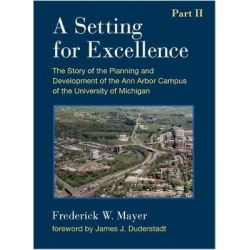 A Setting For Excellence, Part II, The Story of the Planning and Development of the Ann Arbor Campus of the University of Michigan by Frederick W. Mayer, 9780472130375.