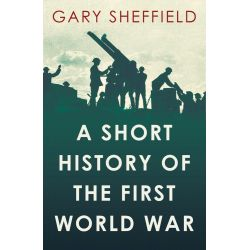 A Short History of the First World War, Short Histories by Gary Sheffield, 9781780743646. Historyczne