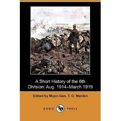 A Short History of the 6th Division, Aug. 1914-March 1919 (Dodo Press) by Major-Gen T O Marden, 9781409980421.