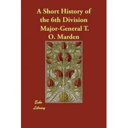 A Short History of the 6th Division by Major-General T O Marden, 9781406842326.