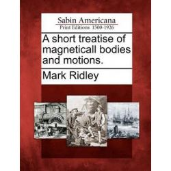 A Short Treatise of Magneticall Bodies and Motions. by Lecturer at Somerville College and Member of the Zoology Department Mark Ridley, 9781275769830. Historyczne