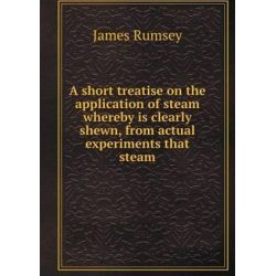 A Short Treatise on the Application of Steam Whereby Is Clearly Shewn, from Actual Experiments That Steam by James Rumsey, 9785518895553.