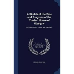 A Sketch of the Rise and Progress of the Trades' House of Glasgow, Its Constitution, Funds, and Bye-Laws by George Crawfurd, 9781297912559. Historyczne