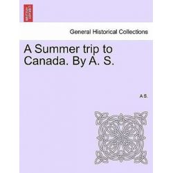 A Summer Trip to Canada. by A. S. by A S, 9781241338657.