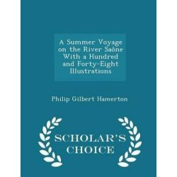 A Summer Voyage on the River Saone with a Hundred and Forty-Eight Illustrations - Scholar's Choice Edition by Philip Gilbert Hamerton, 9781298369116.