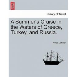 A Summer's Cruise in the Waters of Greece, Turkey, and Russia. by Alfred Colbeck, 9781241495503.