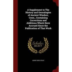 A Supplement to the History and Genealogies of Ancient Windsor, Conn., Containing Corrections and Additions Which Have Accrued Since the Publication of That Work by Henry Reed Stiles, 9781 Historyczne