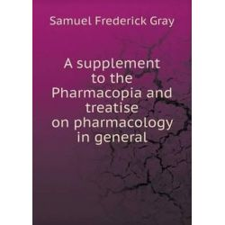 A Supplement to the Pharmacopia and Treatise on Pharmacology in General by Samuel Frederick Gray, 9785519177566.