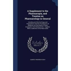 A Supplement to the Pharmacopia, and Treatise on Pharmacology in General, Including Not Only the Drugs and Preparations
