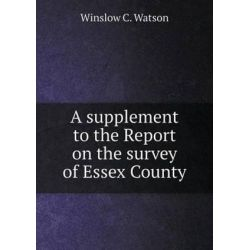 A Supplement to the Report on the Survey of Essex County by Winslow C Watson, 9785519137966.
