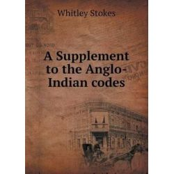A Supplement to the Anglo-Indian Codes by Whitley Stokes, 9785518485488.