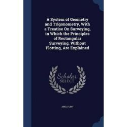 A System of Geometry and Trigonometry, with a Treatise on Surveying, in Which the Principles of Rectangular Surveying, Without Plotting, Are Explained by Abel Flint, 9781298966827. Historyczne