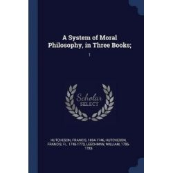 A System of Moral Philosophy, in Three Books;, 1 by Francis Hutcheson, 9781377053011. Historyczne