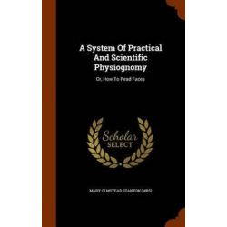 A System of Practical and Scientific Physiognomy, Or, How to Read Faces by Mary Olmstead Stanton (Mrs), 9781345240962.