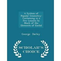 A System of Popular Geometry, Containing in a Few Lessons So Much of the Elements of Euclid - Scholar's Choice Edition by George Darley, 9781298080707.