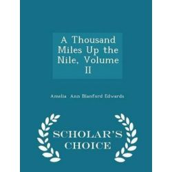 A Thousand Miles Up the Nile, Volume II - Scholar's Choice Edition by Amelia Ann Blanford Edwards, 9781297094019.