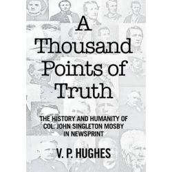 A Thousand Points of Truth, The History and Humanity of Col. John Singleton Mosby in Newsprint by V P Hughes, 9781524527198.