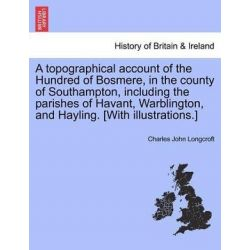 A Topographical Account of the Hundred of Bosmere, in the County of Southampton, Including the Parishes of Havant, Warbl Historyczne
