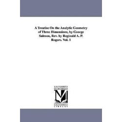 A Treatise on the Analytic Geometry of Three Dimensions, by George Salmon, REV. by Reginald A. P. Rogers. Vol. 1 by George Salmon, 9781418184735. Historyczne