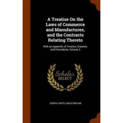 A Treatise on the Laws of Commerce and Manufactures, and the Contracts Relating Thereto, With an Appendix of Treaties, Statutes, and Precedents, Volume 3 by Joseph Chitty, 9781343550865. Historyczne