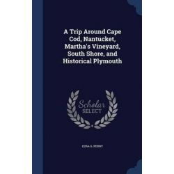 A Trip Around Cape Cod, Nantucket, Martha's Vineyard, South Shore, and Historical Plymouth by Ezra G Perry, 9781296984403. Historyczne