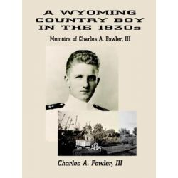 A Wyoming Country Boy in the 1930s, Memoirs of Charles A. Fowler, III by Charles A. Fowler III, 9781410721150.