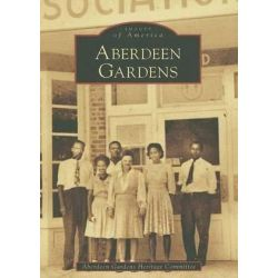 Aberdeen Gardens, Images of America (Arcadia Publishing) by Aberdeen Gardens Heritage Committee, 9780738552927.