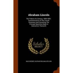 Abraham Lincoln, The Tribute of a Century, 1809-1909: Commemorative of the Lincoln Centenary and Containing the Principa Pozostałe