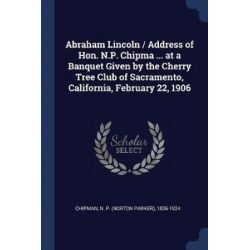 Abraham Lincoln / Address of Hon. N.P. Chipma ... at a Banquet Given by the Cherry Tree Club of Sacramento, California, February 22, 1906 by N P (Norton Parker) 1836-192 Chipman, 978137692