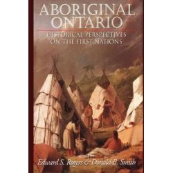 Aboriginal Ontario, Historical Perspectives on the First Nations by Edward S. Rogers, 9781550022308.
